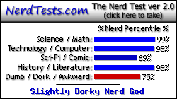 NerdTests.com says I'm a Slightly Dorky Nerd God.  Click here to take the Nerd Test, get nerdy images and jokes, and talk to others on the nerd forum!