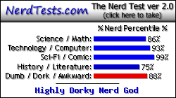 NerdTests.com says I'm a Highly Dorky Nerd God.  Click here to take the Nerd Test, get geeky images and jokes, and talk to others on the nerd forum!